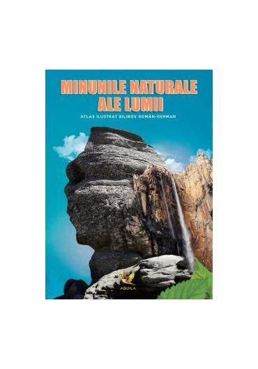 Minunile naturale ale lumii. Atlas ilustrat bilingv roman-german