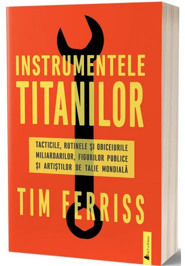 Instrumentele titanilor. Tacticile, rutinele si obiceiurile miliardarilor, figurilor publice si artistilor de talie mondiala