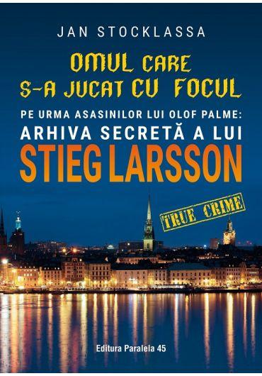 Omul care s-a jucat cu focul. Pe urmele asasinilor lui Olof Palme. Arhiva secreta a lui STIEG LARSSON