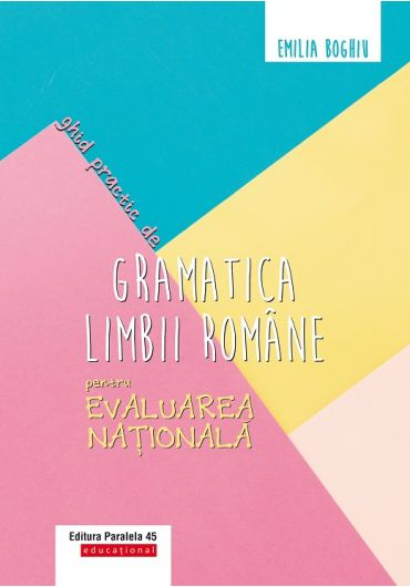 Ghid practic de gramatica limbii romane pentru Evaluarea Nationala. Editia a III-a