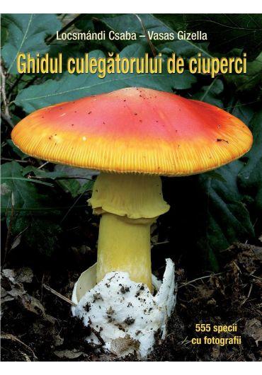 Ghidul culegatorului de ciuperci. 555 specii cu fotografii