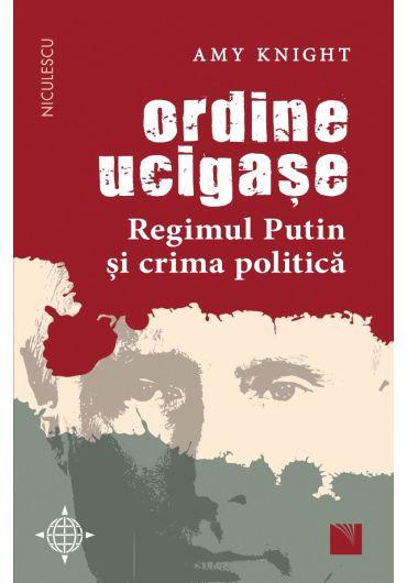 Ordine ucigase. Regimul Putin si crima politica