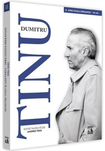 Dumitru Tinu si adevarul. Spre statia sperantei 1996-2002, volumul II