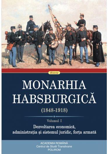 Monarhia Habsburgica (1848-1918). Volumul I. Dezvoltarea economica, administratia si sistemul juridic, forta armata