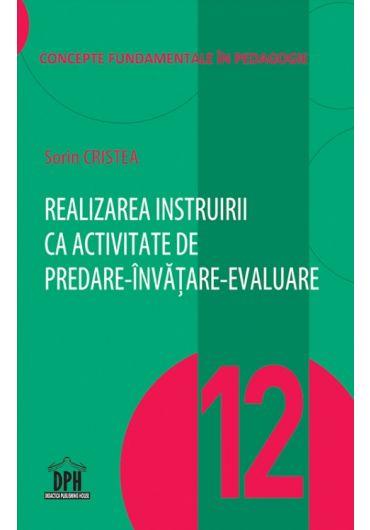 Realizarea instruirii ca activitate de predare-invatare-evaluare, vol. 12