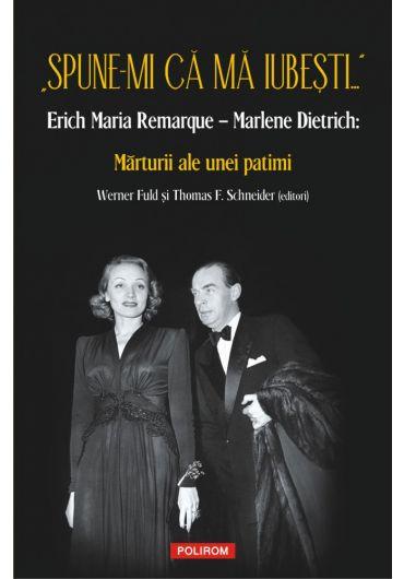 Spune-mi ca ma iubesti...Erich Maria Remarque - Marlene Dietrich: Marturii ale unei patimi