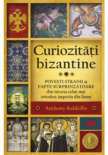 Curiozitati bizantine. Povesti stranii si fapte surprinzatoare din istoria celui mai ortodox imperiu din lume