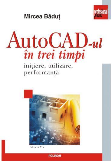 AutoCAD-ul in trei timp, initiere, utilizare, performanta, ed. V