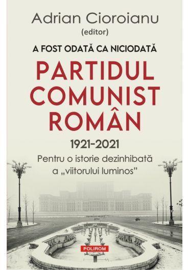 A fost odata ca niciodata Partidul Comunist Roman (1921-2021)
