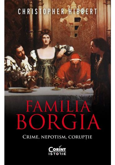 Familia Borgia. Crime, nepotism, coruptie - Christopher Hibbert