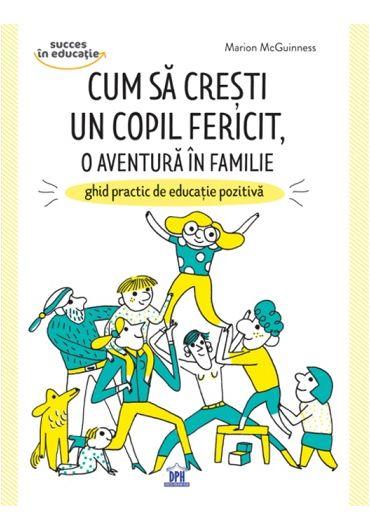 Cum sa cresti un copil fericit, o aventura in familie - Ghid practic de educatie pozitiva