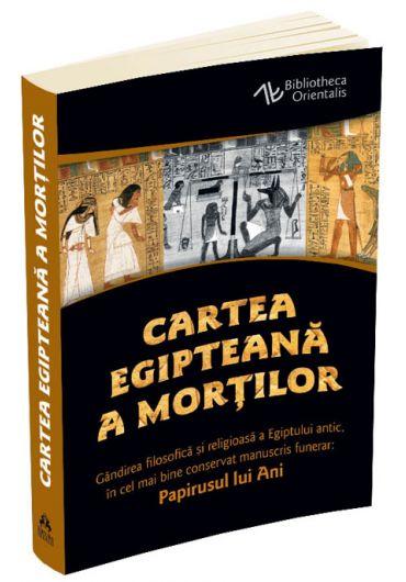 Cartea egipteana a mortilor - Gandirea filosofica si religioasa a Egiptului antic in cel mai bine conservat manuscris funerar. Papirusul lui Ani