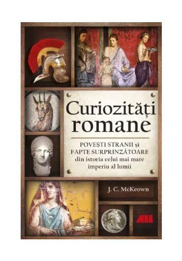 Curiozitati romane. Povesti stranii si fapte surprinzatoare din istoria celui mai mare imperiu al lumii