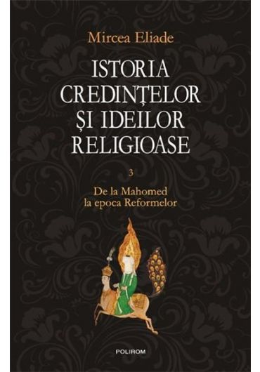 Istoria credintelor si ideilor religioase - Vol. III - De la Mahomed la epoca reformelor (cartonat)
