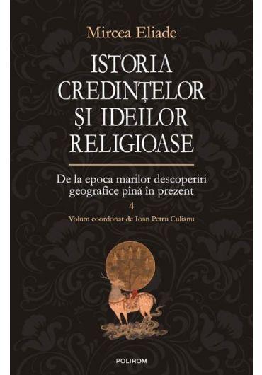 Istoria credintelor si ideilor religioase. Volumul IV. De la epoca marilor descoperiri geografice pina in prezent