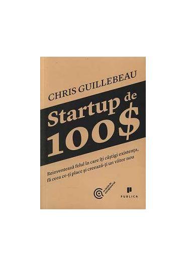 Startup de 100$ - Reinventeaza felul in care iti castigi existenta, fa ceea ce-ti place si creeaza-ti un viitor nou