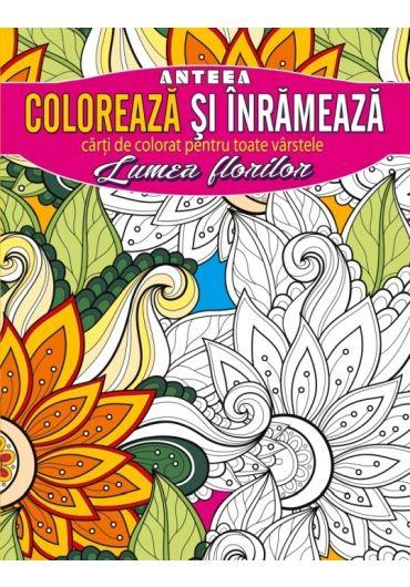 Coloreaza si inrameaza! Lumea florilor. Carti de colorat pentru toate varstele