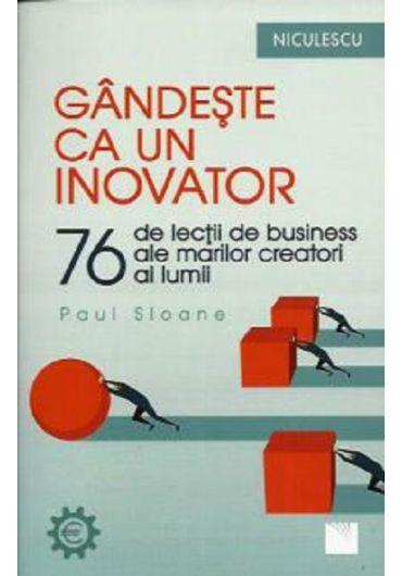 Gandeste ca un inovator. 76 de lectii de business ale marilor creatori ai lumii